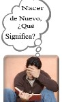 Nacer de Nuevo, ¿Que? Significa?  Born Again - What Does It Mean?